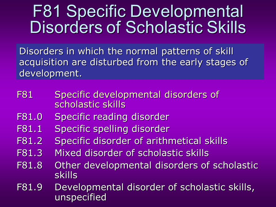 F81 Specific Developmental Disorders of Scholastic Skills F81Specific developmental disorders of scholastic skills F81.0Specific reading disorder F81.