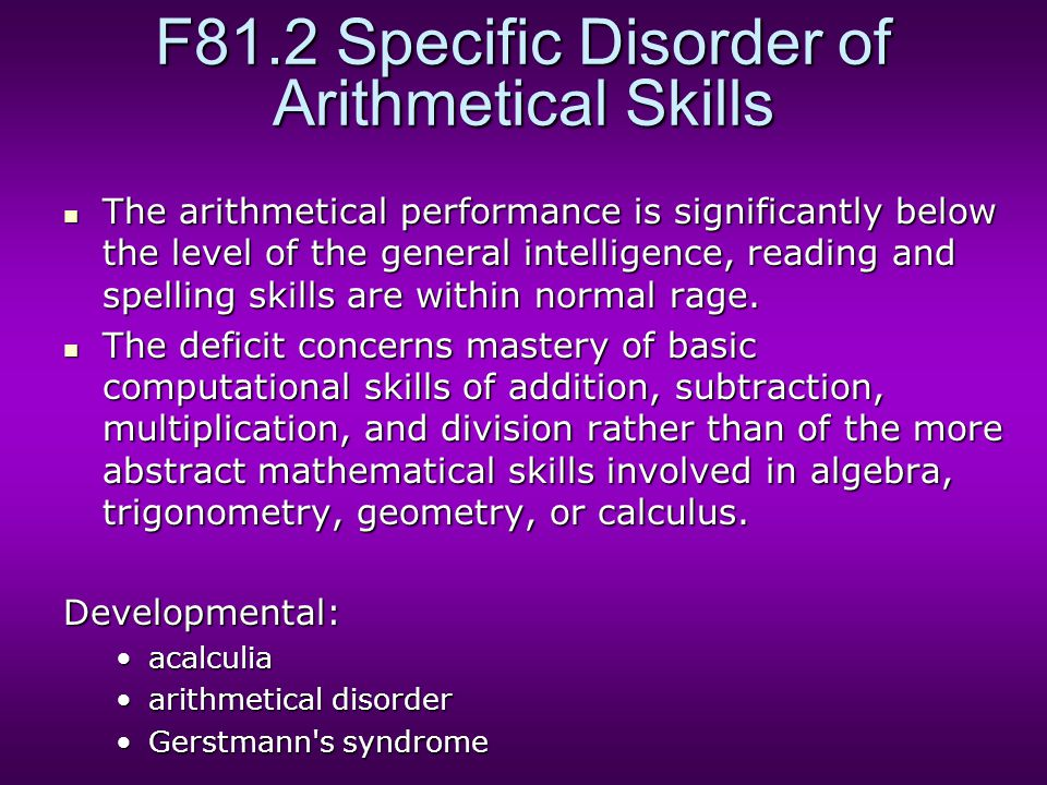 F81.2 Specific Disorder of Arithmetical Skills The arithmetical performance is significantly below the level of the general intelligence, reading and spelling skills are within normal rage.