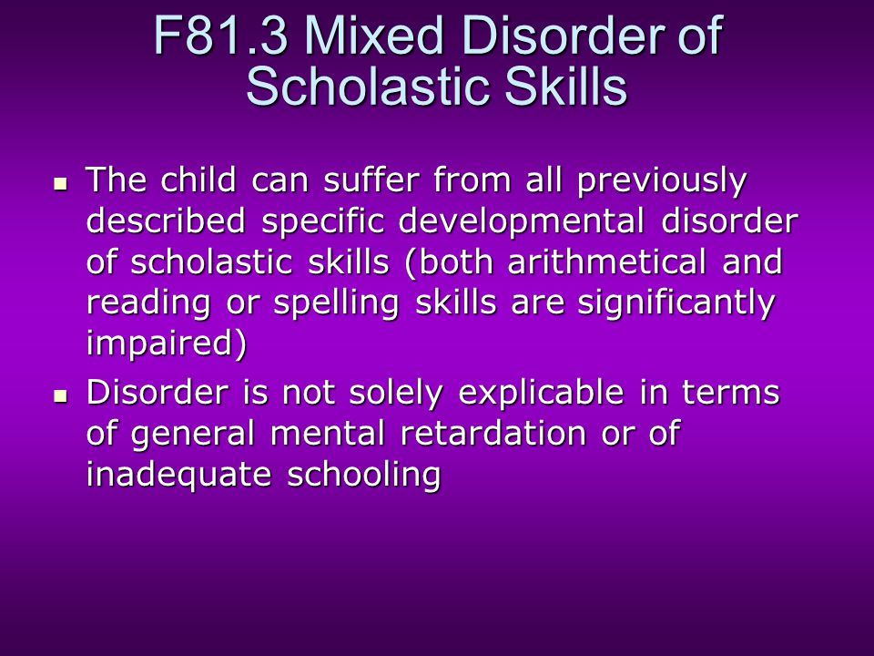 F81.3 Mixed Disorder of Scholastic Skills The child can suffer from all previously described specific developmental disorder of scholastic skills (both arithmetical and reading or spelling skills are significantly impaired) The child can suffer from all previously described specific developmental disorder of scholastic skills (both arithmetical and reading or spelling skills are significantly impaired) Disorder is not solely explicable in terms of general mental retardation or of inadequate schooling Disorder is not solely explicable in terms of general mental retardation or of inadequate schooling