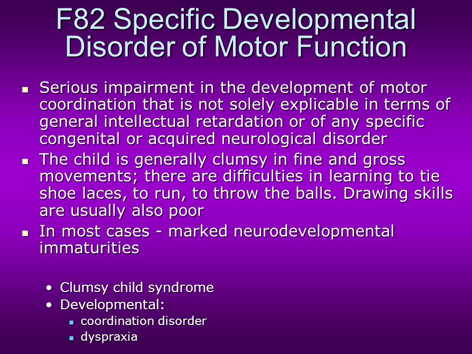F82 Specific Developmental Disorder of Motor Function Serious impairment in the development of motor coordination that is not solely explicable in terms of general intellectual retardation or of any specific congenital or acquired neurological disorder Serious impairment in the development of motor coordination that is not solely explicable in terms of general intellectual retardation or of any specific congenital or acquired neurological disorder The child is generally clumsy in fine and gross movements; there are difficulties in learning to tie shoe laces, to run, to throw the balls.