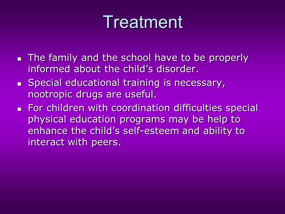 Treatment The family and the school have to be properly informed about the child's disorder.
