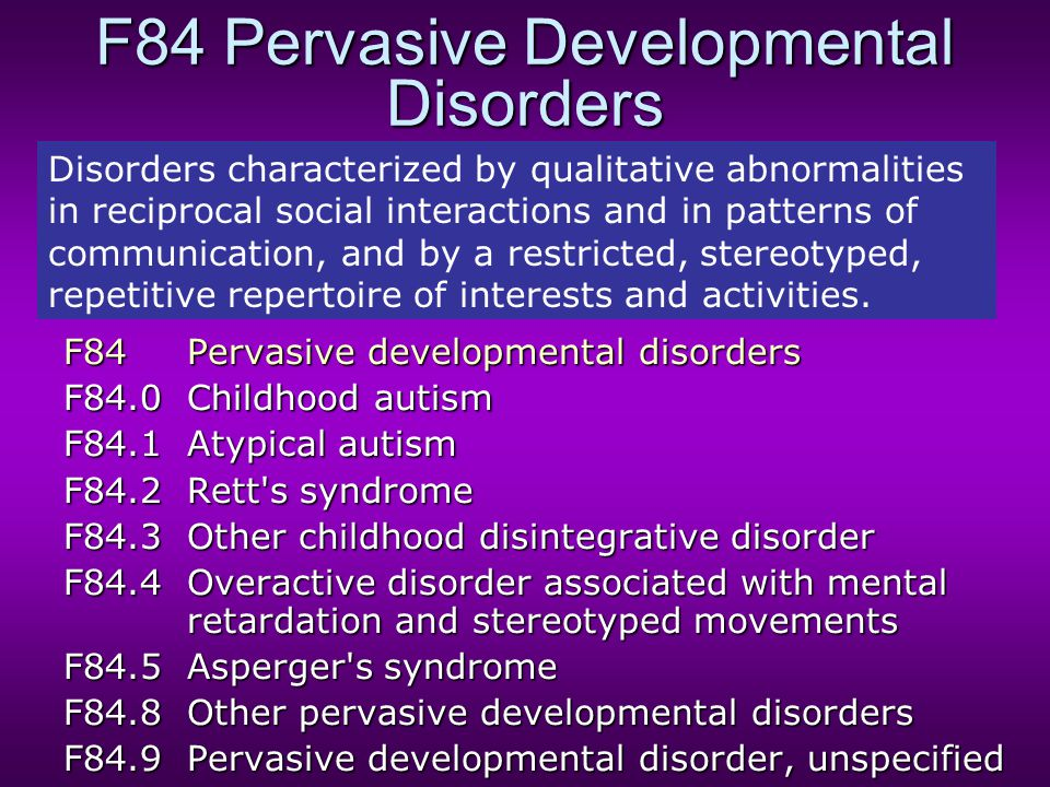F84 Pervasive Developmental Disorders F84Pervasive developmental disorders F84.0Childhood autism F84.1Atypical autism F84.2Rett s syndrome F84.3Other childhood disintegrative disorder F84.4Overactive disorder associated with mental retardation and stereotyped movements F84.5Asperger s syndrome F84.8Other pervasive developmental disorders F84.9Pervasive developmental disorder, unspecified Disorders characterized by qualitative abnormalities in reciprocal social interactions and in patterns of communication, and by a restricted, stereotyped, repetitive repertoire of interests and activities.