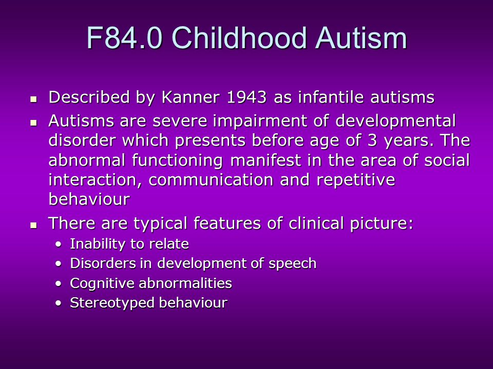F84.0 Childhood Autism Described by Kanner 1943 as infantile autisms Described by Kanner 1943 as infantile autisms Autisms are severe impairment of de