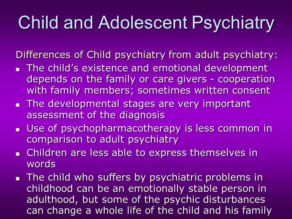 Child and Adolescent Psychiatry Differences of Child psychiatry from adult psychiatry: The child's existence and emotional development depends on the