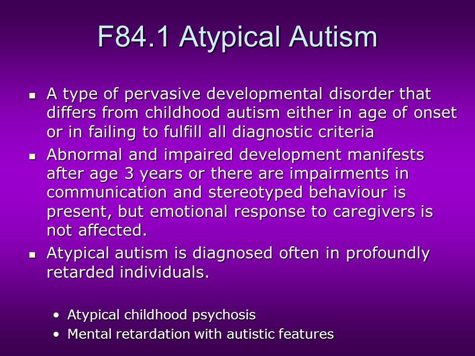 F84.1 Atypical Autism A type of pervasive developmental disorder that differs from childhood autism either in age of onset or in failing to fulfill all diagnostic criteria A type of pervasive developmental disorder that differs from childhood autism either in age of onset or in failing to fulfill all diagnostic criteria Abnormal and impaired development manifests after age 3 years or there are impairments in communication and stereotyped behaviour is present, but emotional response to caregivers is not affected.