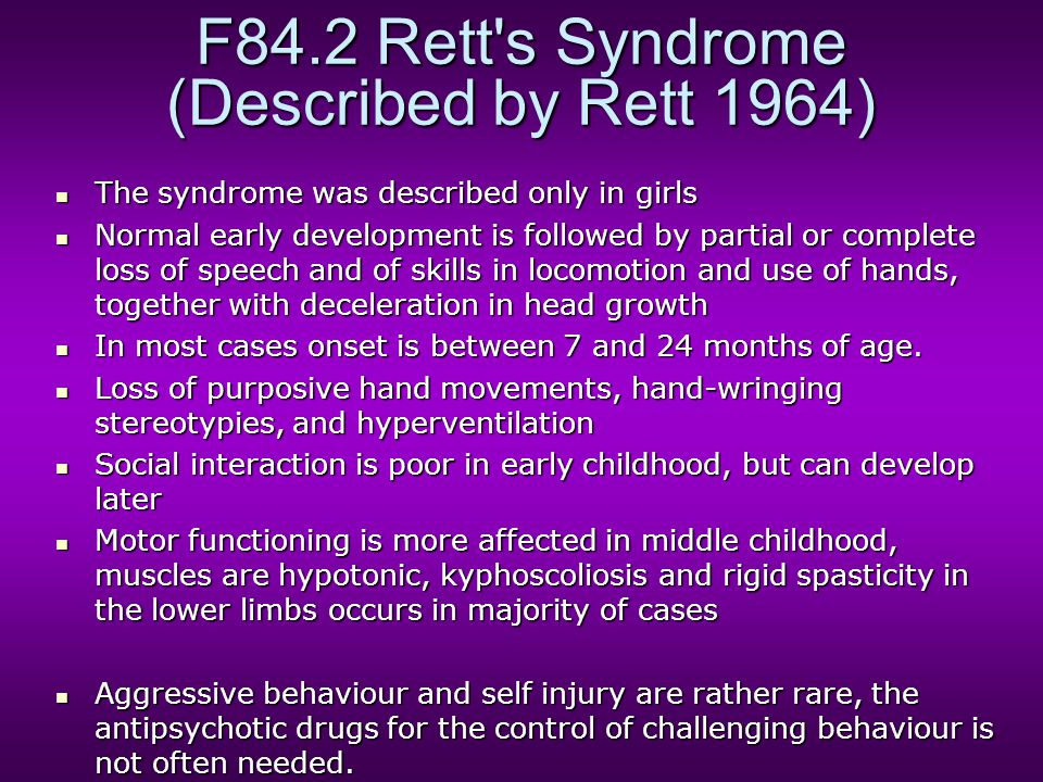 F84.2 Rett s Syndrome (Described by Rett 1964) The syndrome was described only in girls The syndrome was described only in girls Normal early development is followed by partial or complete loss of speech and of skills in locomotion and use of hands, together with deceleration in head growth Normal early development is followed by partial or complete loss of speech and of skills in locomotion and use of hands, together with deceleration in head growth In most cases onset is between 7 and 24 months of age.