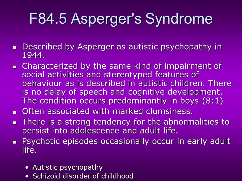 F84.5 Asperger's Syndrome Described by Asperger as autistic psychopathy in 1944. Described by Asperger as autistic psychopathy in 1944. Characterized