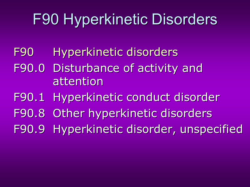 F90 Hyperkinetic Disorders F90Hyperkinetic disorders F90.0Disturbance of activity and attention F90.1Hyperkinetic conduct disorder F90.8Other hyperkin
