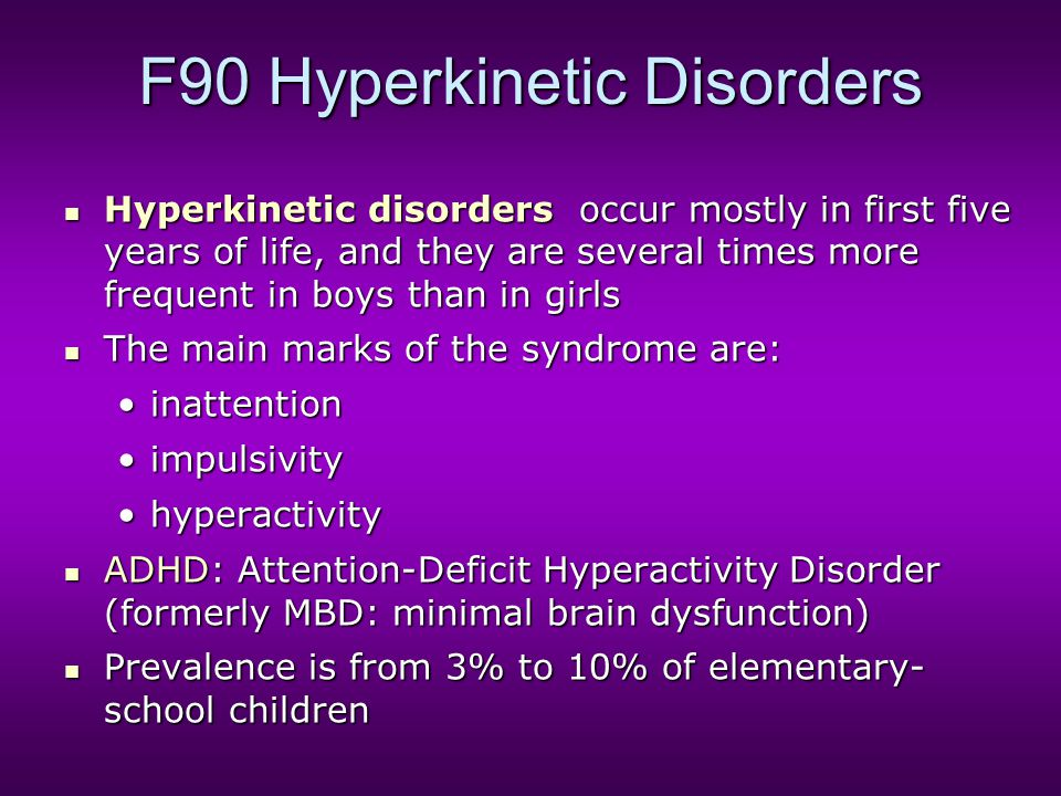 F90 Hyperkinetic Disorders Hyperkinetic disorders occur mostly in first five years of life, and they are several times more frequent in boys than in g