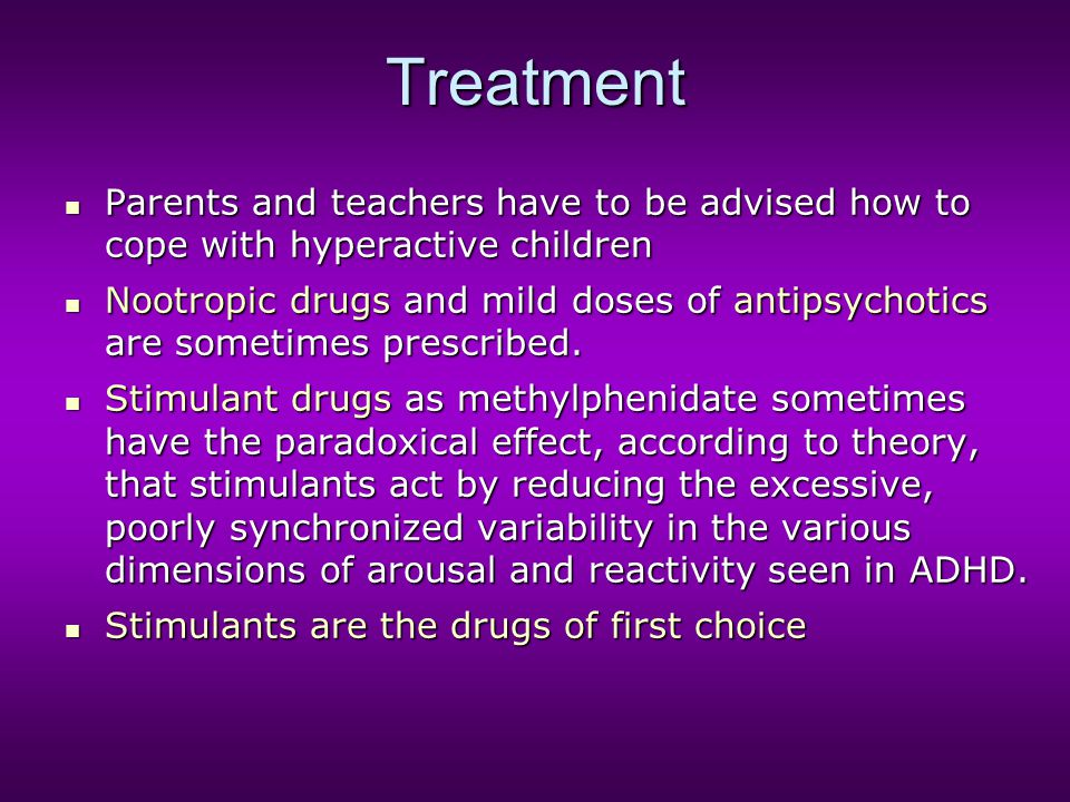 Treatment Parents and teachers have to be advised how to cope with hyperactive children Parents and teachers have to be advised how to cope with hyper
