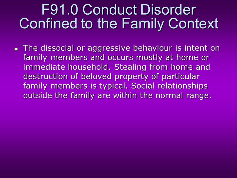 F91.0 Conduct Disorder Confined to the Family Context The dissocial or aggressive behaviour is intent on family members and occurs mostly at home or i