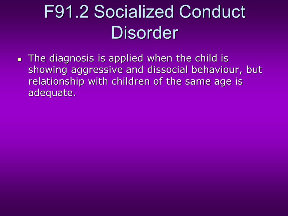 F91.2 Socialized Conduct Disorder The diagnosis is applied when the child is showing aggressive and dissocial behaviour, but relationship with children of the same age is adequate.