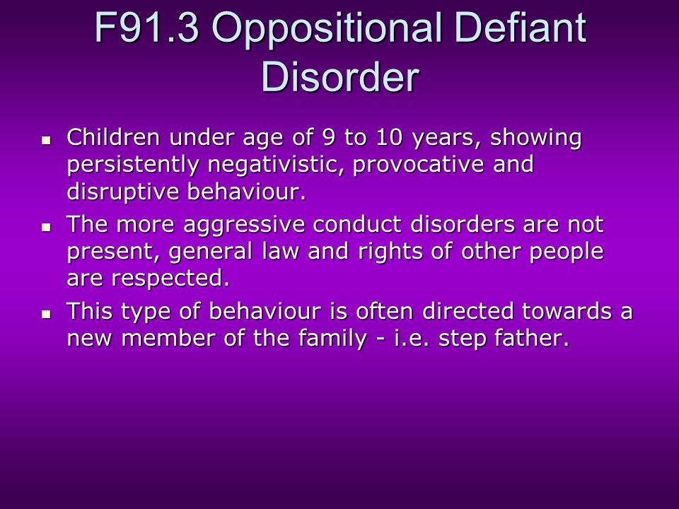 F91.3 Oppositional Defiant Disorder Children under age of 9 to 10 years, showing persistently negativistic, provocative and disruptive behaviour.