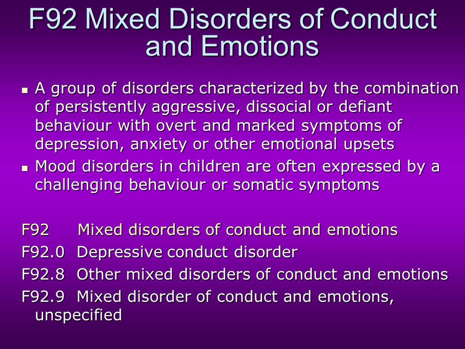 F92 Mixed Disorders of Conduct and Emotions A group of disorders characterized by the combination of persistently aggressive, dissocial or defiant beh