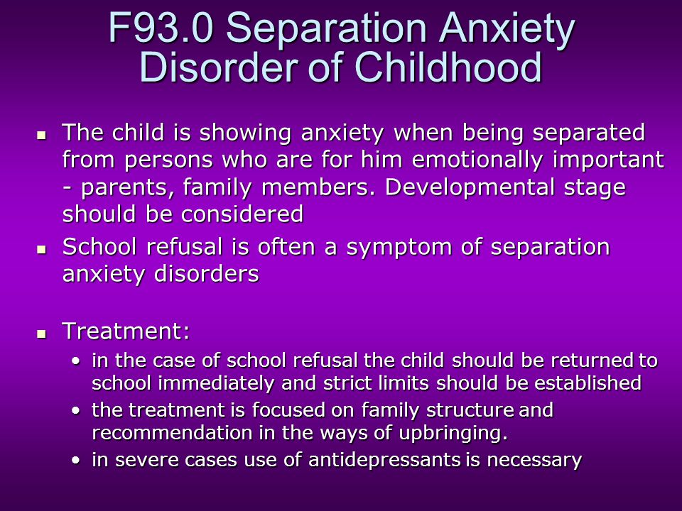 F93.0 Separation Anxiety Disorder of Childhood The child is showing anxiety when being separated from persons who are for him emotionally important -