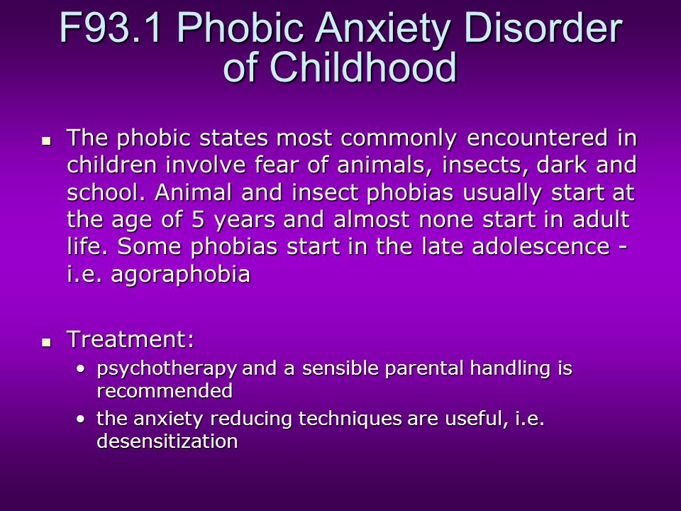 F93.1 Phobic Anxiety Disorder of Childhood The phobic states most commonly encountered in children involve fear of animals, insects, dark and school.