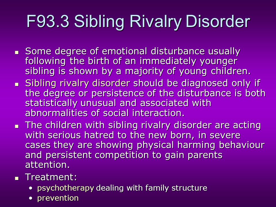 F93.3 Sibling Rivalry Disorder Some degree of emotional disturbance usually following the birth of an immediately younger sibling is shown by a majority of young children.