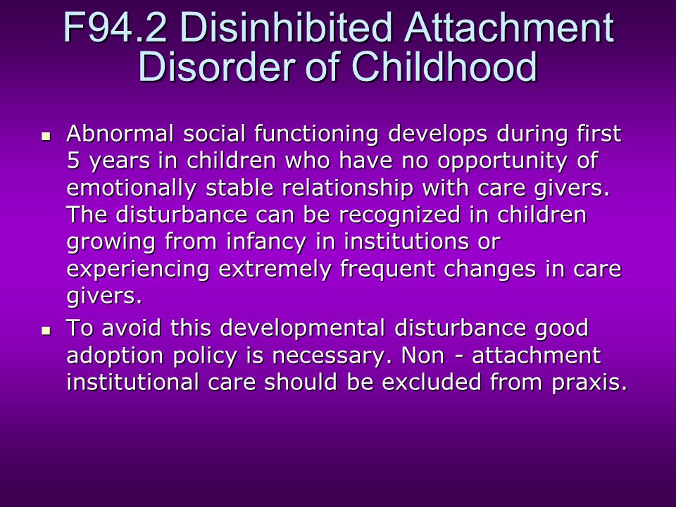 F94.2 Disinhibited Attachment Disorder of Childhood Abnormal social functioning develops during first 5 years in children who have no opportunity of emotionally stable relationship with care givers.