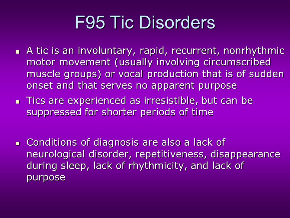 F95 Tic Disorders A tic is an involuntary, rapid, recurrent, nonrhythmic motor movement (usually involving circumscribed muscle groups) or vocal produ