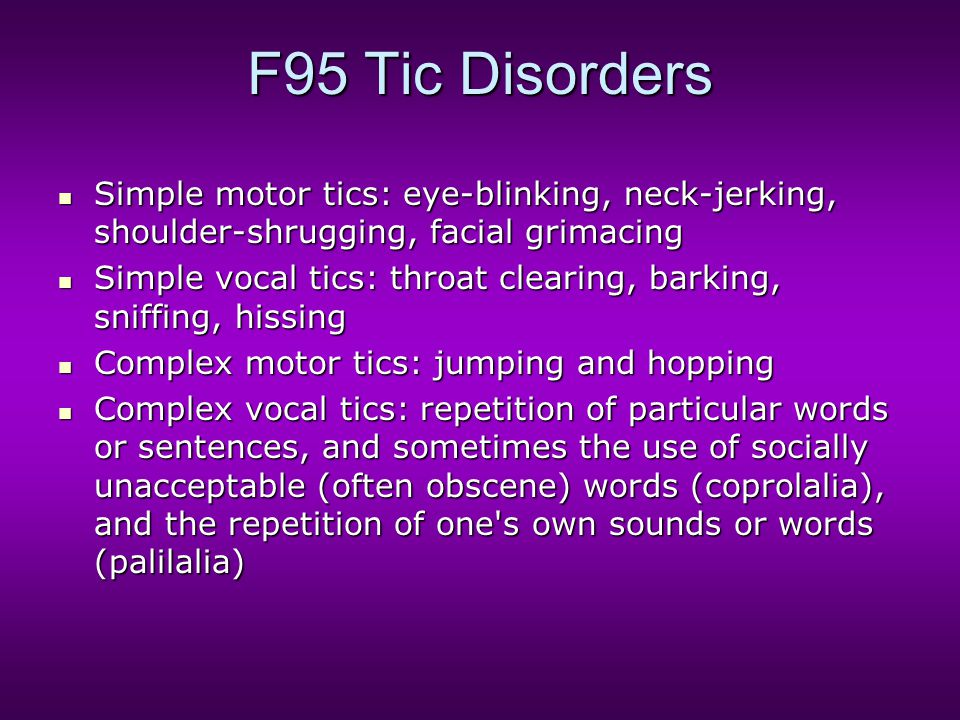 F95 Tic Disorders Simple motor tics: eye-blinking, neck-jerking, shoulder-shrugging, facial grimacing Simple motor tics: eye-blinking, neck-jerking, s