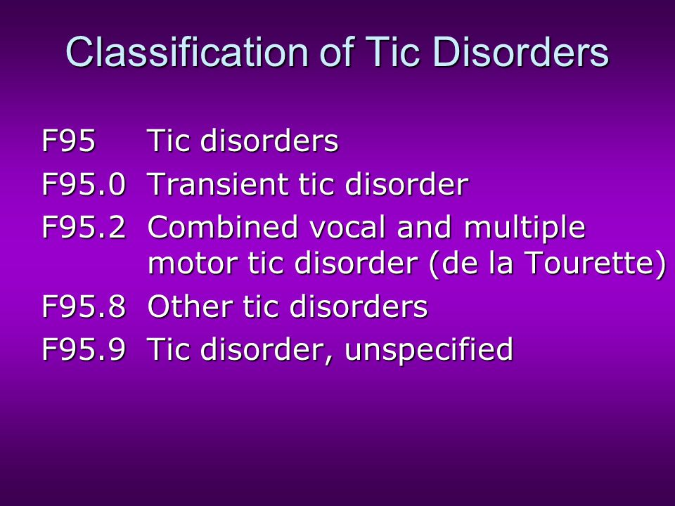 Classification of Tic Disorders F95Tic disorders F95.0Transient tic disorder F95.2Combined vocal and multiple motor tic disorder (de la Tourette) F95.