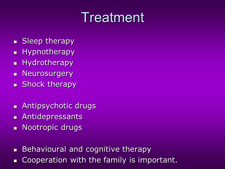 Treatment Sleep therapy Sleep therapy Hypnotherapy Hypnotherapy Hydrotherapy Hydrotherapy Neurosurgery Neurosurgery Shock therapy Shock therapy Antipsychotic drugs Antipsychotic drugs Antidepressants Antidepressants Nootropic drugs Nootropic drugs Behavioural and cognitive therapy Behavioural and cognitive therapy Cooperation with the family is important.