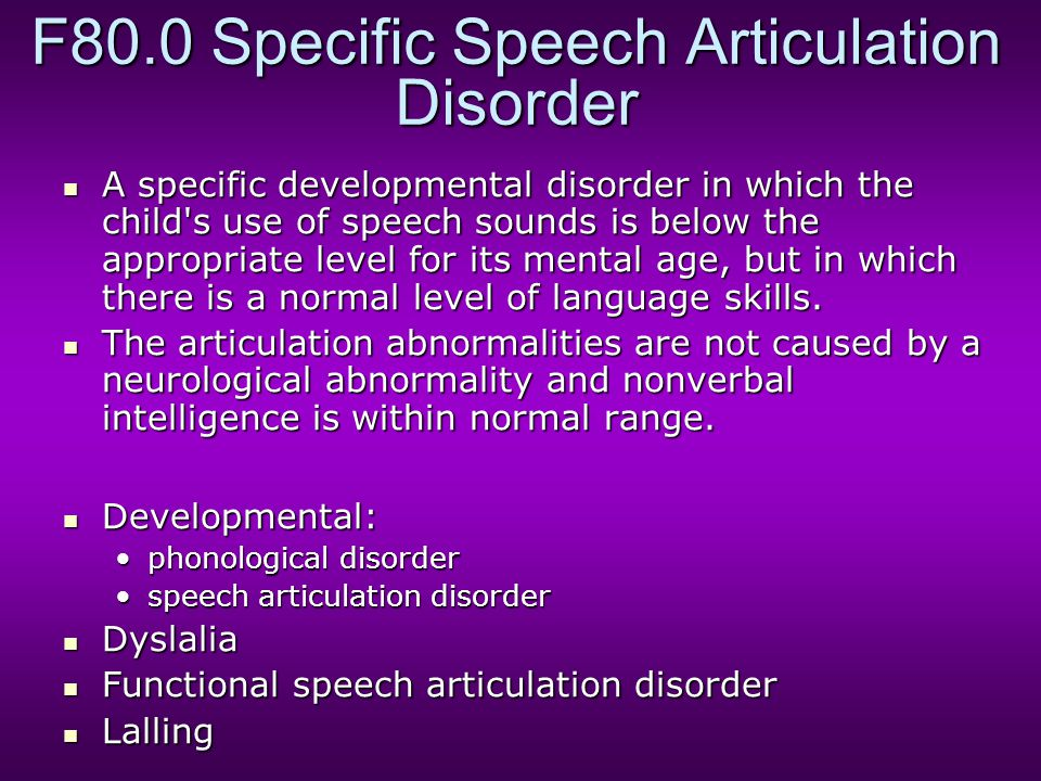 F80.0 Specific Speech Articulation Disorder A specific developmental disorder in which the child's use of speech sounds is below the appropriate level