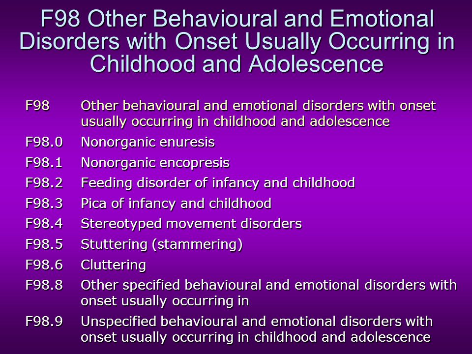 F98 Other Behavioural and Emotional Disorders with Onset Usually Occurring in Childhood and Adolescence F98Other behavioural and emotional disorders w