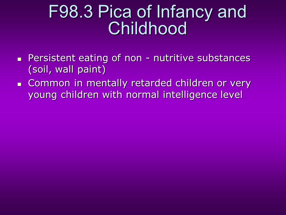 F98.3 Pica of Infancy and Childhood Persistent eating of non - nutritive substances (soil, wall paint) Persistent eating of non - nutritive substances (soil, wall paint) Common in mentally retarded children or very young children with normal intelligence level Common in mentally retarded children or very young children with normal intelligence level