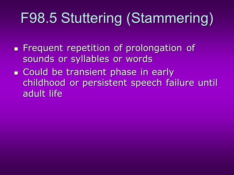F98.5 Stuttering (Stammering) Frequent repetition of prolongation of sounds or syllables or words Frequent repetition of prolongation of sounds or syllables or words Could be transient phase in early childhood or persistent speech failure until adult life Could be transient phase in early childhood or persistent speech failure until adult life