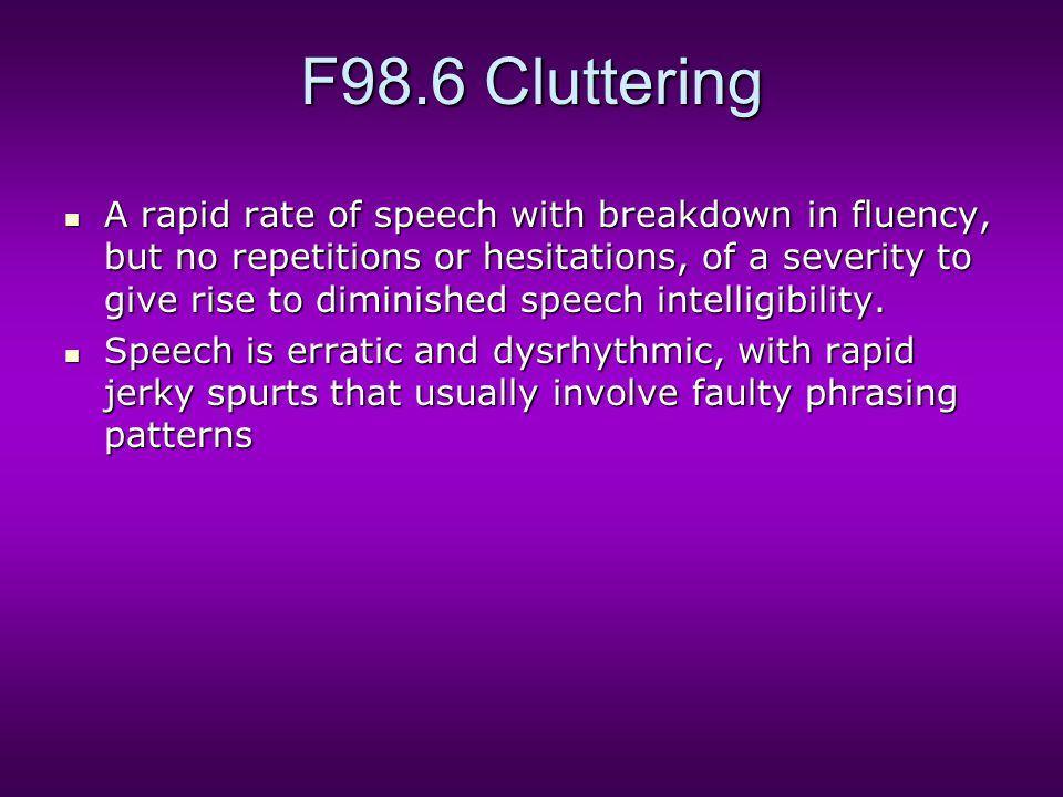 F98.6 Cluttering A rapid rate of speech with breakdown in fluency, but no repetitions or hesitations, of a severity to give rise to diminished speech