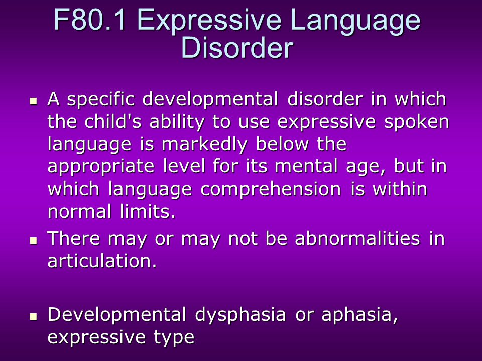 F80.1 Expressive Language Disorder A specific developmental disorder in which the child s ability to use expressive spoken language is markedly below the appropriate level for its mental age, but in which language comprehension is within normal limits.