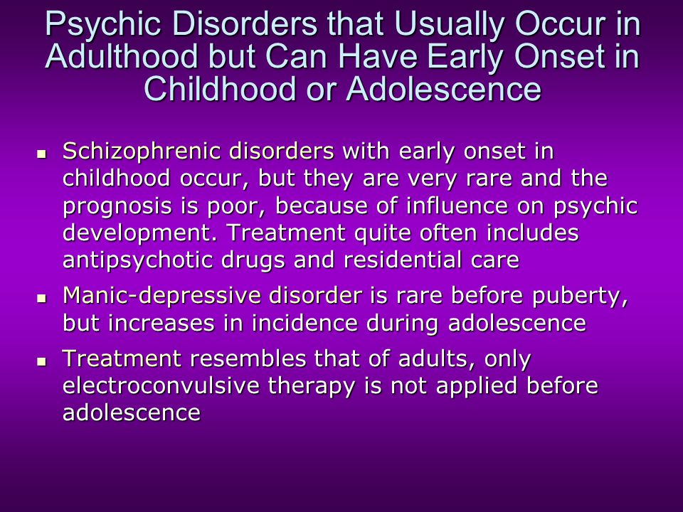 Psychic Disorders that Usually Occur in Adulthood but Can Have Early Onset in Childhood or Adolescence Schizophrenic disorders with early onset in chi
