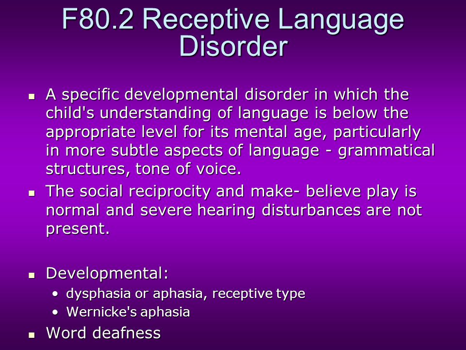 F80.2 Receptive Language Disorder A specific developmental disorder in which the child's understanding of language is below the appropriate level for