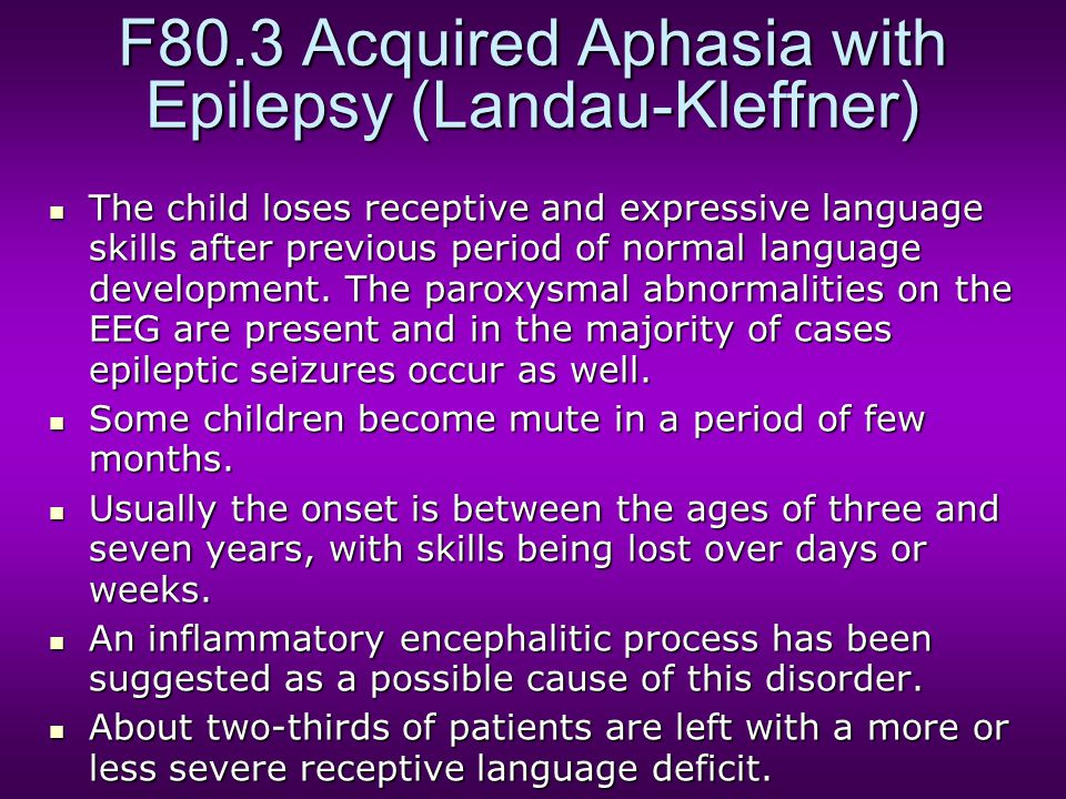 F80.3 Acquired Aphasia with Epilepsy (Landau-Kleffner) The child loses receptive and expressive language skills after previous period of normal langua