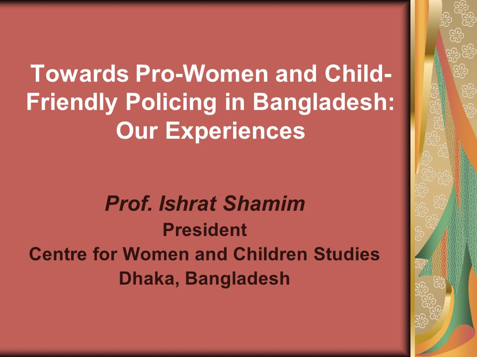 Towards Pro-Women and Child- Friendly Policing in Bangladesh: Our Experiences Prof.