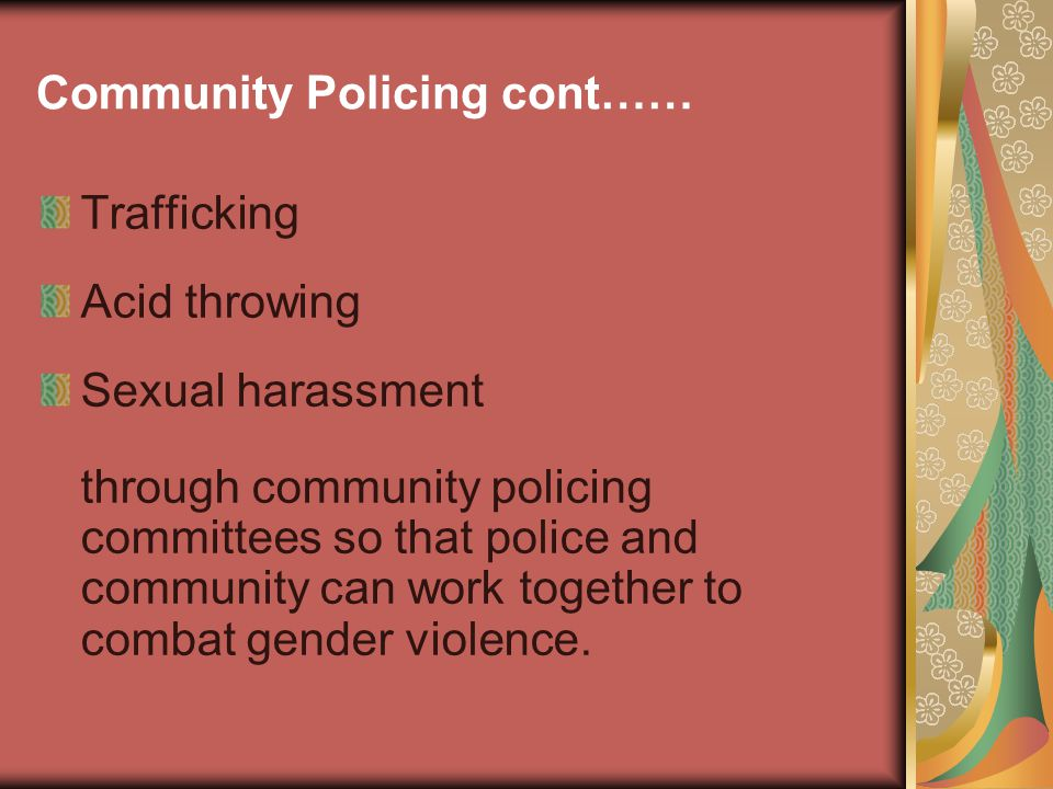 Community Policing cont…… Trafficking Acid throwing Sexual harassment through community policing committees so that police and community can work together to combat gender violence.
