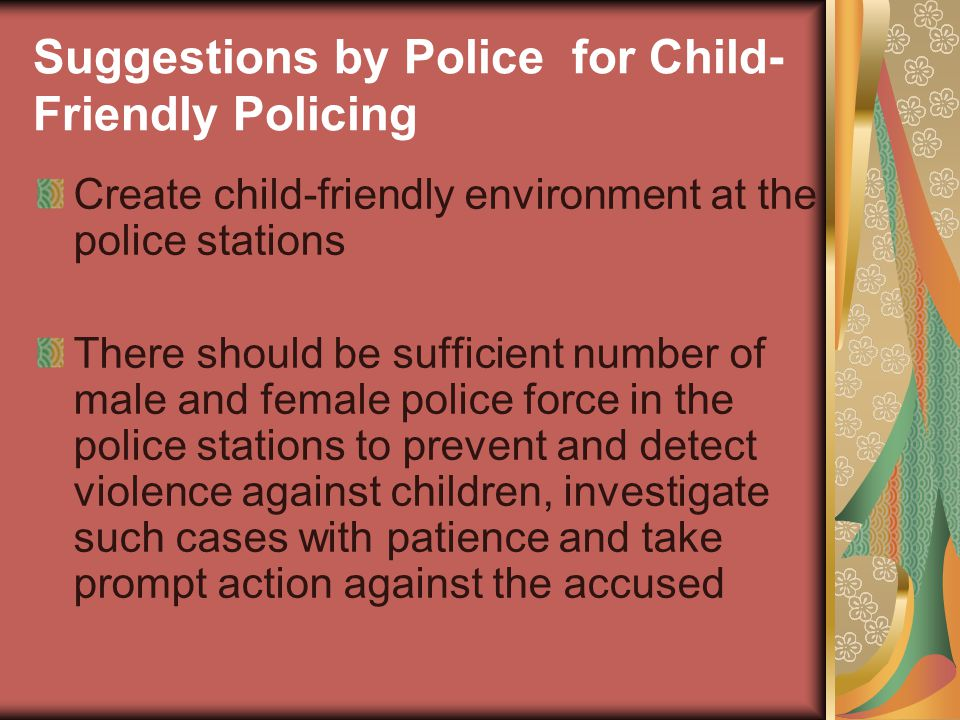 Suggestions by Police for Child- Friendly Policing Create child-friendly environment at the police stations There should be sufficient number of male and female police force in the police stations to prevent and detect violence against children, investigate such cases with patience and take prompt action against the accused