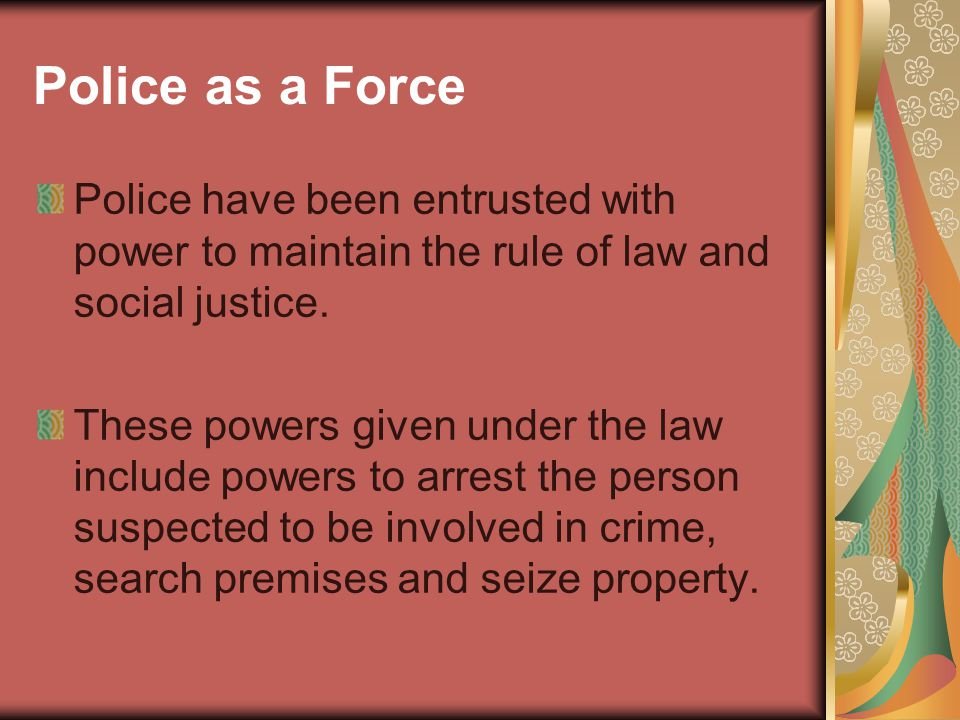 Police as a Force Police have been entrusted with power to maintain the rule of law and social justice.