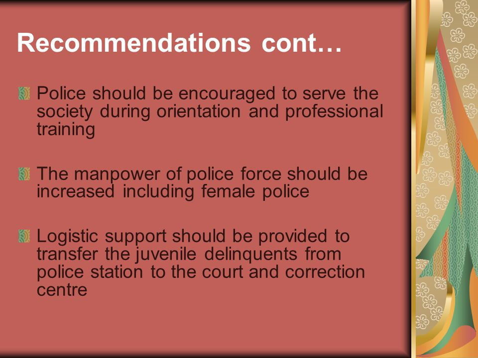Recommendations cont… Police should be encouraged to serve the society during orientation and professional training The manpower of police force should be increased including female police Logistic support should be provided to transfer the juvenile delinquents from police station to the court and correction centre