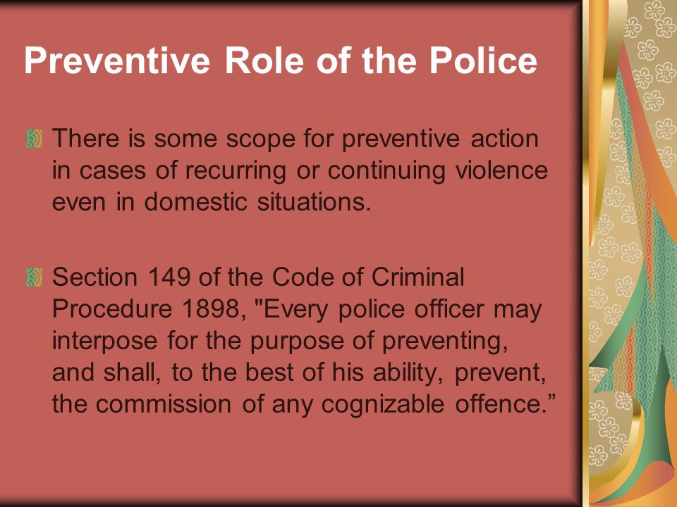 Preventive Role of the Police There is some scope for preventive action in cases of recurring or continuing violence even in domestic situations.
