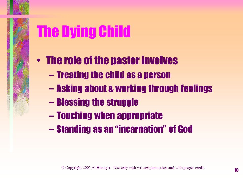 10 The Dying Child The role of the pastor involves –Treating the child as a person –Asking about & working through feelings –Blessing the struggle –Touching when appropriate –Standing as an incarnation of God © Copyright 2001 Al Henager.