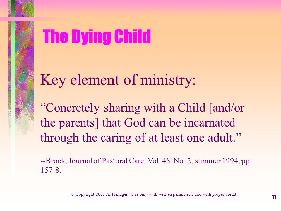 11 The Dying Child Key element of ministry: Concretely sharing with a Child [and/or the parents] that God can be incarnated through the caring of at least one adult. --Brock, Journal of Pastoral Care, Vol.