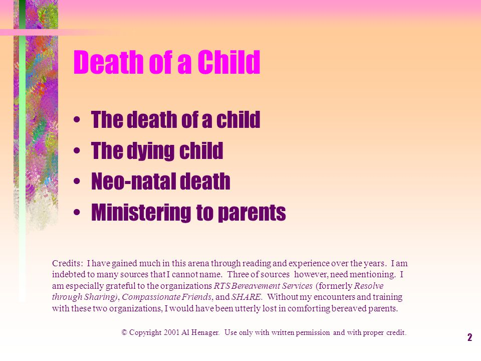 2 Death of a Child The death of a child The dying child Neo-natal death Ministering to parents © Copyright 2001 Al Henager.