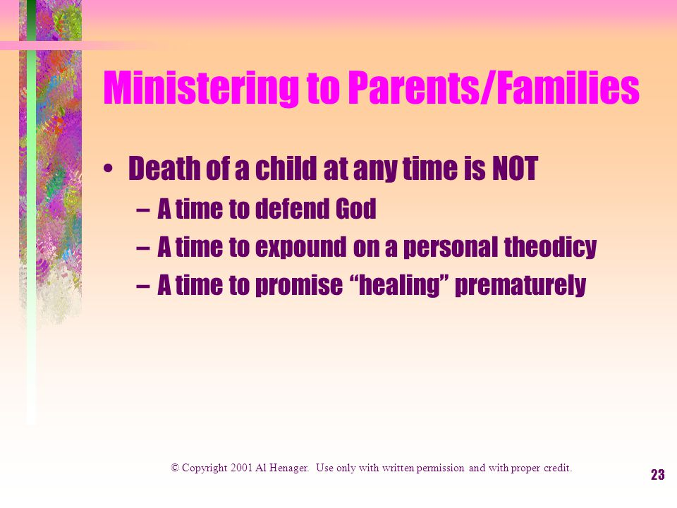 23 Ministering to Parents/Families Death of a child at any time is NOT –A time to defend God –A time to expound on a personal theodicy –A time to promise healing prematurely © Copyright 2001 Al Henager.