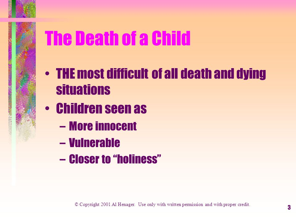 3 The Death of a Child THE most difficult of all death and dying situations Children seen as –More innocent –Vulnerable –Closer to holiness © Copyright 2001 Al Henager.