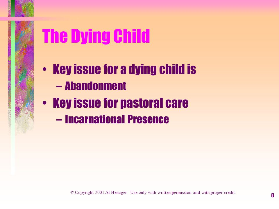8 The Dying Child Key issue for a dying child is –Abandonment Key issue for pastoral care –Incarnational Presence © Copyright 2001 Al Henager.