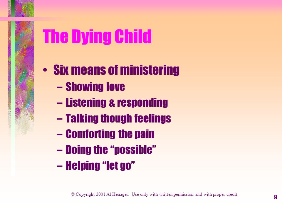 9 The Dying Child Six means of ministering –Showing love –Listening & responding –Talking though feelings –Comforting the pain –Doing the possible –Helping let go © Copyright 2001 Al Henager.