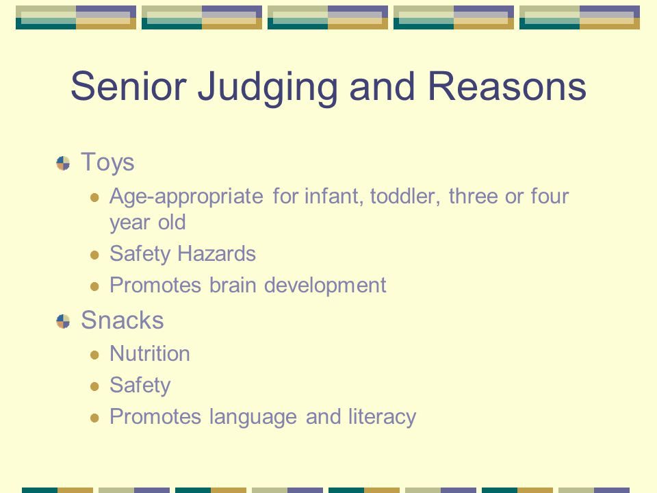 Senior Judging and Reasons Toys Age-appropriate for infant, toddler, three or four year old Safety Hazards Promotes brain development Snacks Nutrition Safety Promotes language and literacy