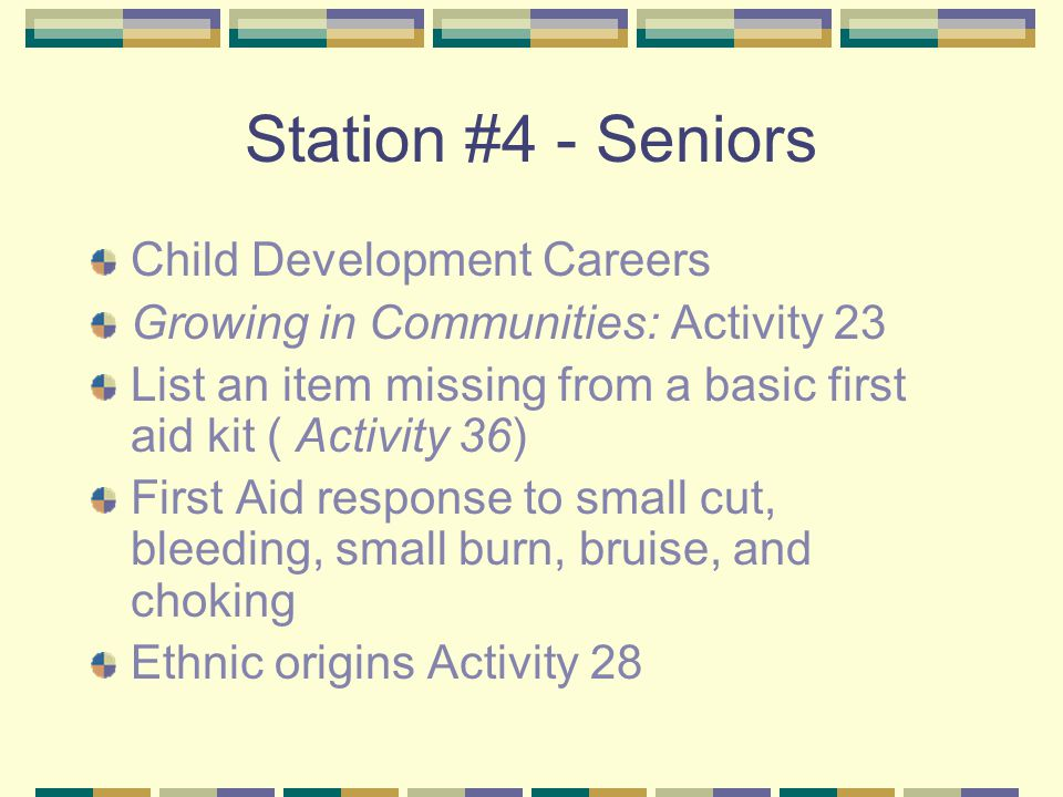 Station #4 - Seniors Child Development Careers Growing in Communities: Activity 23 List an item missing from a basic first aid kit ( Activity 36) First Aid response to small cut, bleeding, small burn, bruise, and choking Ethnic origins Activity 28